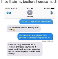 geez elizabeth: Imao I hate my brothers hoes so much  8:11 AM  100%  Ooo AT&T  Anthony  I HAVE TO ASK YOU SOMETHING  Lol you don't need to ask my man  shit  bitch I'm his sister give him his  phone back before you piss me off.  Read 8:10 AM  OMG I'm sorry Elizabeth your  contact only says your name it  made me think it was just a random  girl he's sleeping right now I'll wake  him up geez elizabeth