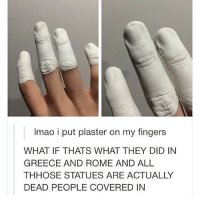Greece, Rome, and Trendy: Imao i put plaster on my fingers  WHAT IF THATS WHAT THEY DID IN  GREECE AND ROME AND ALL  THHOSE STATUES ARE ACTUALLY  DEAD PEOPLE COVERED IN They might be on to something 🤔 or Medusa turned them niggas to stone, ain't nobody that artistically raw with stone 😖