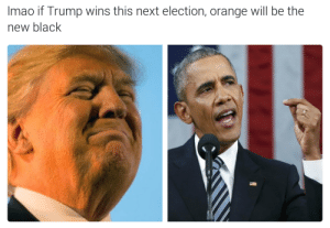 DEAD 😂😂😂: Imao if Trump wins this next election, orange will be the  new black DEAD 😂😂😂
