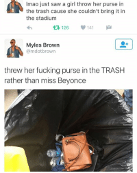 LMAOIII OIIIII OIII: Imao just saw a girl throw her purse in  the trash cause she couldn't bring it in  the stadium  126 141  Myles Brown  @md otbrown  threw her fucking purse in the TRASH  rather than miss Beyonce LMAOIII OIIIII OIII