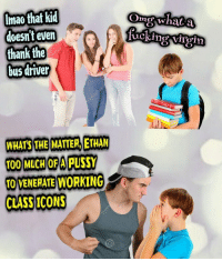"Pussy, Tumblr, and Blog: Imao that kid  aoesnt even  thank the  bus driver  Omo whata  uoking vrgii  WHATS THE MATTER, ETHAN  T00 MUCH OF A PUSSY  TO VENERATE WORKING  CLASS ICONS <p><a href=""http://wonderytho.tumblr.com/post/175264540549/meirl"" class=""tumblr_blog"">wonderytho</a>:</p><blockquote><p>meirl</p></blockquote>"