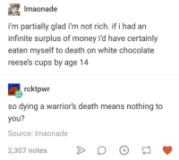 Reese's: Imaonade  i'm partially glad i'm not rich. if i had an  infinite surplus of money i'd have certainly  eaten myself to death on white chocolate  reese's cups by age 14  rcktpwr  so dying a warriors death means nothing to  you?  Source: Imaonade  2,307 notes