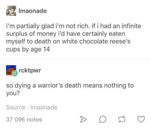A warrior's death.: Imaonade  i'm partially glad i'm not rich. if i had an infinite  surplus of money i'd have certainly eaten  myself to death on white chocolate reese's  cups by age 14  rcktpwr  so dying a warrior's death means nothing to  you?  Source Imaonade  37 096 notes A warrior's death.