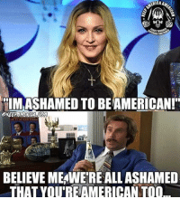 "Family Guy, Madonna, and Memes: ""IMASHAMED TO BEAMERICAN!""  BELIEVE MEAWERE ALLASHAMED  THAT YOU'REAMERICANTOO Well we're ashamed that you'd call yourself American so we'll call it even :D #TrumpPence2016 #MakeAmericaGreatAgain #Madonna facebook.com/exposethetruthtoday  We'd like to invite you to the newest member of the Voice family guys,Stop by and check it out facebook.com/groups/TVOTPMovement/"
