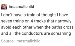 Chugga chugga, motherfuckers!: imasmallchild  I don't have a train of thought I have  seven trains on 4 tracks that narrowly  avoid each other when the paths cross  and all the conductors are screaming  Source: imasmallchild Chugga chugga, motherfuckers!