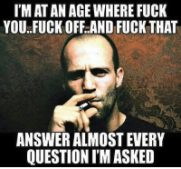 ITS ALL LOVE: IMAT AN AGE WHERE FUCK  YOU FUCK OFF AND FUCK THAT  ANSWER ALMOST EVERY  QUESTION IMASKED ITS ALL LOVE