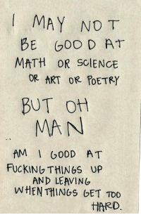 Fucking, Math, and Science: IMAY NO T  BE GOO D A  MATH OR SCIENCE  OR ART OR POETRY  BUT o  MAN  AM G00D AT  FUCKING THINGS UP  AND LEAVING  TD0  tIRRD