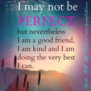 Life, Memes, and Best: Imay not be  PERFECT  but nevertheless  I am a good friend,  I am kind and I am  doing the very best  I can.  Lynda Field Life Coach at www.  yndafield.com <3