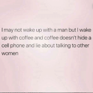 Phone, Coffee, and Women: Imay not wake up with a man but I wake  up with coffee and coffee doesn't hide a  cell phone and lie about talking to other  women