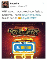 If he can win so we can 😃 With every fall of the wicket, you get a chance to win a cash prize. Head to UC News app Now! 👉 *LINK IN BIO* CashOnWicket: Imbecile  @Varun Khu  WTF! Wow... I won.. woohooo. feels so  awesome. Thanks  @UCNews India.  Aan do aan do  bit.ly/COWTW  user Name has won prizeName  MILE  CHANCE! WIN UPU08 CRORES  Pay  10000  RS  COUPON If he can win so we can 😃 With every fall of the wicket, you get a chance to win a cash prize. Head to UC News app Now! 👉 *LINK IN BIO* CashOnWicket