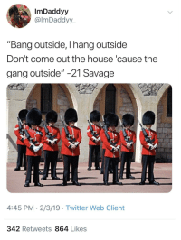 """Savage, Twitter, and Gang: ImDaddyy  @lmDaddyy  """"Bang outside, I hang outside  Don't come out the house 'cause the  gang outside"""" -21 Savage  4:45 PM 2/3/19 Twitter Web Client  342 Retweets 864 Likes That's the tea"""