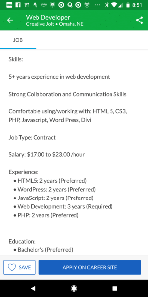 5 years webdev experience + a bachelor's degree for $17/hr: IMDb  photos  (  Web Developer  Creative Jolt Omaha, NE  JOB  Skills:  5+ years experience in web development  Strong Collaboration and Communication Skills  Comfortable using/working with: HTML 5, CS3,  PHP, Javascript, Word Press, Divi  Job Type: Contract  Salary: $17.00 to $23.00/hour  Experience:  HTML5: 2 years (Preferred)  WordPress: 2 years (Preferred)  JavaScript: 2 years (Preferred)  Web Development: 3 years (Required)  PHP: 2 years (Preferred)  Education:  Bachelor's (Preferred)  SAVE  APPLY ON CAREER SITE 5 years webdev experience + a bachelor's degree for $17/hr