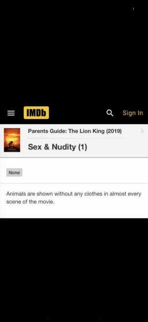 Animals, Clothes, and Parents: IMDb  Sign In  Parents Guide: The Lion King (2019)  Sex & Nudity (1)  None  Animals are shown without any clothes in almost every  scene of the movie. I'm concerned