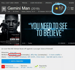 "Videos, Will Smith, and Gemini: IMDbPro  FULL CAST AND CREW  TRIVIA  USER REVIEWS  MORE  SHARE  +Gemini Man (2019)  5.2LO  Rate  This  1,726  10 October 2019 (UK  1h 57min  Action, Drama, Sci-Fi  12A  ""YOUNEED TO SEE  TO BELIEVE""  wHO WILL BAVE YOur  HOM YOURSELE  MIKE REVES ICINEMABLEND  WILL SMITH  GEMINI MAN  0:31 Trailer  20 IMAGES  22 VIDEOS  gEnaace  OCTOBER 11  An over-the-hill hitman faces off against a younger clone of himself.  Director: Ang Lee  Writers:David Benioff screenplay), Billy Ray (screenplay) 3 more credits »  Stars: Mary Elizabeth Winstead, Will Smith, Clive Owen See full cast & crew»  Add to Watchlist  Reviews  Popularity  17 (22)  Metascore  36  From metacritic.com  36 user 68 critic Looks like things haven't changed at all"