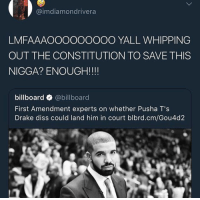 Billboard, Crying, and Diss: @imdiamondrivera  LMFAAAOOOOOOOOO YALL WHIPPING  OUT THE CONSTITUTION TO SAVE THIS  NIGGA? ENOUGH!!!!  billboard @billboard  First Amendment experts on whether Pusha T's  Drake diss could land him in court blbrd.cm/Gou4d2 Drake: *farts on the mic* Drake fans: 😭😭😭❤️❤️❤️❤️ I'm crying this is such a masterpiece 💯💯💯💯❗️❗️❗️❗️❤️❤️❤️
