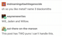 I can't handle this 😂😂 https://t.co/tJ7YlTdnvW: imdreamingofawhitegenocide  oh so you like metal? name 3 blacksmiths  waynereewrites  Will, Jaden and Willow.  out-there-on-the-maroon  This post has TWO puns I can't handle this. I can't handle this 😂😂 https://t.co/tJ7YlTdnvW