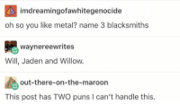 I can't handle this. https://t.co/jZSs6tz4I5: imdreamingofawhitegenocide  oh so you like metal? name 3 blacksmiths  waynereewrites  Will, Jaden and Willow.  out-there-on-the-maroon  This post has TWO puns I can't handle this. I can't handle this. https://t.co/jZSs6tz4I5