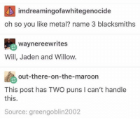 Instagram, Puns, and Jaden: imdreamingofawhitegenocide  oh so you like metal? name 3 blacksmiths  waynereewrites  Will, Jaden and Willow.  out-there-on-the-maroon  This post has TWO puns I can't handle  this.  Source: greengoblin2002 Instagram: @punsonly