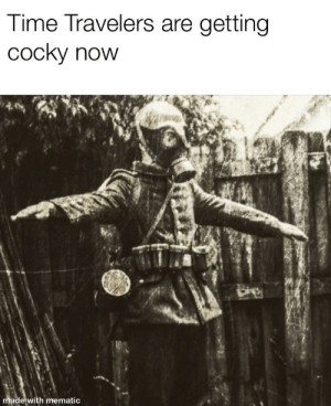Dominating the Trenches by PyroSouls MORE MEMES: ime Travelers are getting  cocky now  de with mematic Dominating the Trenches by PyroSouls MORE MEMES