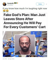 Blackpeopletwitter, Fake, and Shit: Imeejutly XI  @PerkySets  Follow  If you know how much I'm laughing right now  Fake God's Plan: Man Just  Leaves Store After  Announcing He Will Pay  For Every Customers' Cart  Cow Price  4:51 PM - 20 Apr 2018 <p>They gon' tell the story, shit was different with me (via /r/BlackPeopleTwitter)</p>