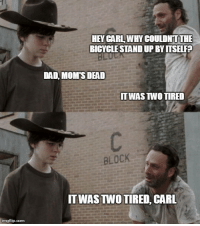 F*ck you, Rick.: imegflip.com  HEY CARL WHY COULDNTTHE  BICYCLE STANDUPBYITSELFP  DAD MOMS DEAD  TT WAS TWO TIRED  BLOCK  ITWASTNO TIRED CARL F*ck you, Rick.