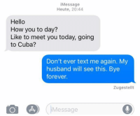 Hello, Relationships, and Texting: iMessage  Heute, 20:44  Hello  How you to day?  Like to meet you today, going  to Cuba?  Don't ever text me again. My  husband will see this. Bye  forever.  Zugestellt  o e) (Message This is how you deal with exes