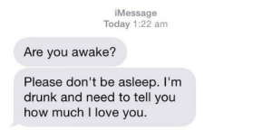 How Much I Love You: iMessage  Today 1:22 am  Are you awake?  Please don't be asleep. l'nm  drunk and need to tell you  how much I love you.