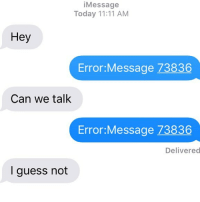 Nope. I guess not: iMessage  Today 11:11 AM  Hey  Error:Message 73836  Can we talk  Error:Message 73836  Delivered  I guess not Nope. I guess not