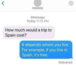Memes, Business, and Free: iMessage  Today 11:15 PM  How much would a trip to  Spain cost?  It depends where you live.  For example, if you live in  Spain, it's free.  Delivered Business 101 via /r/memes https://ift.tt/2OMrFTe