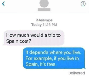 Dank, Memes, and Target: iMessage  Today 11:15 PM  How much would a trip to  Spain cost?  It depends where you live.  For example, if you live in  Spain, it's free.  Delivered MeIrl by callcybercop MORE MEMES