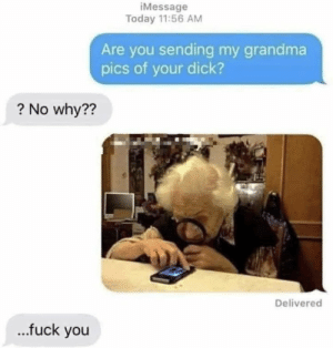 Ill send it for real now: iMessage  Today 11:56 AM  Are you sending my grandma  pics of your dick?  ? No why??  Delivered  ...fuck you Ill send it for real now