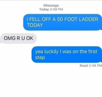 Funny, Omg, and Today: iMessage  Today 2:48 PM  I FELL OFF A 50 FOOT LADDER  TODAY  OMG R U OK  yea luckily I was on the first  step  Read 2:49 PM 😂😂😂😂