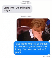 Drunk, Funny, and Life: iMessage  Today 2:54 AM  Long time. Life still going  alright?  Today 9:04 AM  Take me off your list of women  to text when you're drunk and  lonely. I've been married for 3  years.  Delivered We all have this one friend 😂😂😂