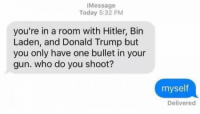 Donald Trump, Hitler, and Today: iMessage  Today 5:32 PM  you're in a room with Hitler, Bin  Laden, and Donald Trump but  you only have one bullet in your  gun. who do you shoot?  myself  Delivered