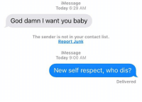 God, Hit 'Em, and Relationships: iMessage  Today 6:29 AM  God damn I want you baby  The sender is not in your contact list.  Report Junk  iMessage  Today 9:00 AM  New self respect, who dis?  Delivered Hit em where it hurts