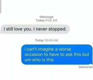 this is bad... very very bad: iMessage  Today 9:25 AM  I sill love you. I never stopped.  Today 10:49 AM  i can't imagine a worse  occasion to have to ask this but  um who is this  Delivered this is bad... very very bad