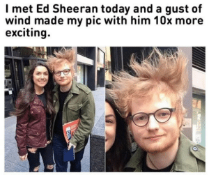 An Electrifying Encounter: Imet Ed Sheeran today and a gust of  wind made my pic with him 10x more  exciting An Electrifying Encounter