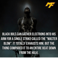 "|- Follow @marvelfact.ig for more! -|: IMF  BLACK BOLT CAN GATHER ELECTRONS INTO HIS  ARM FOR A SINGLE STRIKE CALLED THE""MASTER  BLOW"". IT TOTALLY EXHAUSTS HIM, BUT THE  THING COMPARED IT TO AN ENTIRE BEAT DOWN  FROM THE HULK 