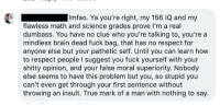 Imfao: Imfao. Ya you're right, my 156 IQ and my  flawless math and science grades prove I'm a real  dumbass. You have no clue who you're talking to, you're a  mindless brain dead fuck bag, that has no respect for  anyone else but your pathetic self. Until you can learn how  to respect people l suggest you fuck yourself with your  shitty opinion, and your false moral superiority. Nobody  else seems to have this problem but you, so stupid you  can't even get through your first sentence without  throwing an insult. True mark of a man with nothing to say