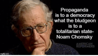 Propaganda: imgfip com  Propaganda  is to a democracy  what the bludgeon  is to a  totalitarian state-  Noam Chomsky  AMERICAN  REFORMERS