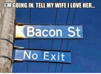 I'm going in. Tell my wife I love her.: IMGOING IN TELL MY WIFE I LOVE HER  Bacon St  No Exit I'm going in. Tell my wife I love her.