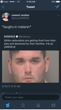 <p>&ldquo;*laughs in melanin*&rdquo; (via /r/BlackPeopleTwitter)</p>: Imgur  o  LTE  11:09  AM  94%)  ,  Tweet  sweeet voodoo  @LILLVOODOO  *laughs in melanin*  ESSENCE @Essence  White nationalists are getting fired from their  jobs and disowned by their families: trib.al/  yM8GKz6  8/19/17, 9:15 AM  Tweet your reply <p>&ldquo;*laughs in melanin*&rdquo; (via /r/BlackPeopleTwitter)</p>