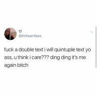 Ass, Dank, and Hello: @imheartless  fuck a double text i will quintuple text yo  ass, u think i care??? ding ding it's me  again bitchh Hello hello.