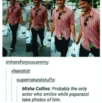Memes, 🤖, and Paparazzi: imhereforyousammy:  vhanstiel:  supernaturalstuffs:  Misha Collins: Probably the only  actor who smiles while paparazzi  take photos of him. But....Grant Gustin