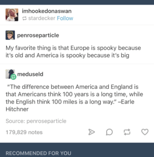 "Europe v America: The Spookening: imhookedonaswan  stardecker Follow  penroseparticle  My favorite thing is that Europe is spooky because  it's old and America is spooky because it's big  meduseld  ""The difference between America and England is  that Americans think 100 years is a long time, while  the English think 100 miles is a long way."" -Earle  Hitchner  Source: penroseparticle  179,829 notes  RECOMMENDED FOR YOU Europe v America: The Spookening"