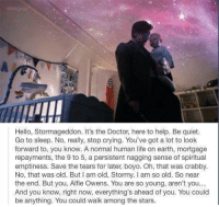 Stormageddon: IMII  Hello, Stormageddon. It's the Doctor, here to help. Be quiet.  Go to sleep. No, really, stop crying. You've got a lot to look  forward to, you know. A normal human life on earth, mortgage  repayments, the 9 to 5, a persistent nagging sense of spiritual  emptiness. Save the tears for later, boyo. Oh, that was crabby.  No, that was old. But l am old, Stormy. l am so old. So near  the end. But you, Alfie Owens. You are so young, aren't you...  And you know, right now, everything's ahead of you. You could  be anything. You could walk among the stars.