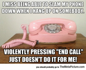 """Phone, Tumblr, and Blog: IMISS BEINGABLETO SLAM MY PHONE  DOWN WHENOHANG UP ON SOMEBODY  VIOLENTLY PRESSING  """"END CALL""""  JUST DOESN'T DO IT FOR ME!  you should probably go to TheMetaPicture.com srsfunny:Slamming The Phone The Old Way"""