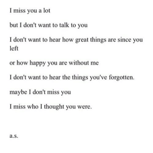 https://iglovequotes.net/: Imiss you a lot  but I don't want to talk to you  I don't want to hear how great things are since you  left  or how happy you are without me  I don't want to hear the things you've forgotten  maybe I don't miss you  I miss who I thought you were  a.s https://iglovequotes.net/