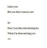 Http, Net, and Dare: Imiss you  But you don't seem to care  So  Don't you dare start missing me  When I'm done missing you  -t.t http://iglovequotes.net/