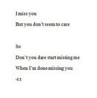 Http, Net, and Dare: Imiss you  But you don't seem to care  So  Don'tyou dare start missing me  When I'm donemissingyou  -t.t http://iglovequotes.net/